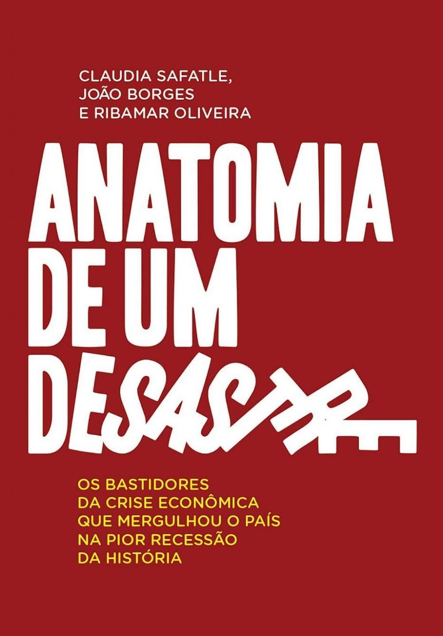 Anatomia de um Desastre (Portfolio/Penguin), de Claudia Safatle, João Borges e Ribamar Oliveira  - Estadão