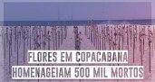 Flores em Copacabana homenageiam 500 mil mortos